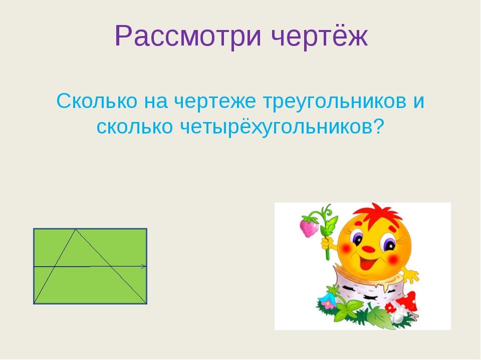 Рассмотри чертёж Сколько на чертеже треугольников и сколько четырёхугольников?