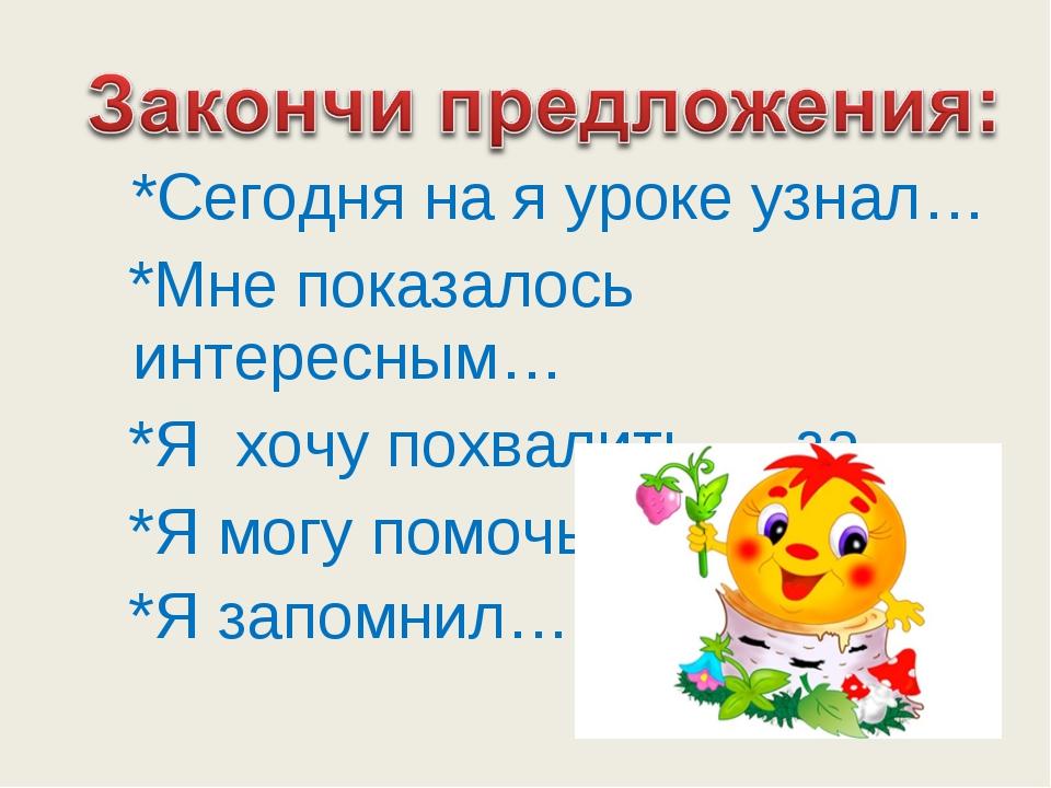 *Сегодня на я уроке узнал… *Мне показалось интересным… *Я хочу похвалить…, з...