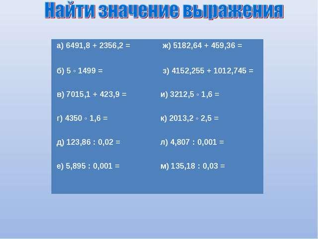 а) 6491,8 + 2356,2 =  ж) 5182,64 + 459,36 = б) 5 ◦ 1499 =  з) 4152,255 + 1...