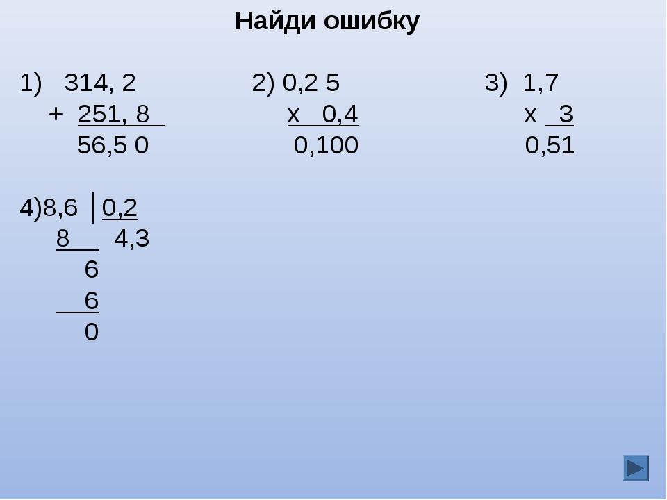 Найди ошибку 314, 2 2) 0,2 5 3) 1,7 + 251, 8 х 0,4 х 3 56,5 0 0,100 0,51 8,6...