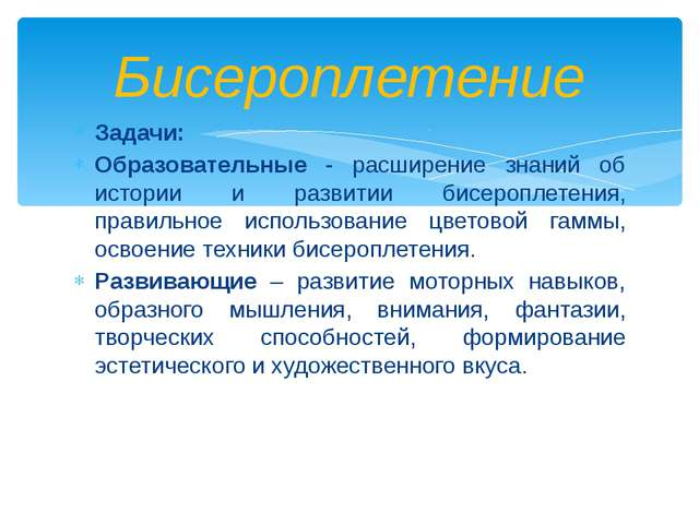 Задачи: Образовательные - расширение знаний об истории и развитии бисероплете...