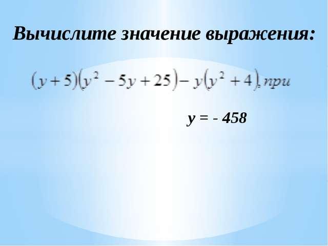 Вычислите значение выражения: y = - 458