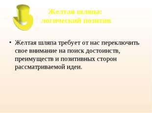 Желтая шляпа: логический позитив  Желтая шляпа требует от нас переключить с