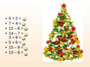 5 + 2 = 7 + 4 = 12 – 6 = 14 – 7 = 3 + 8 = 5 + 6 = 15 – 9 = 13 – 6 =