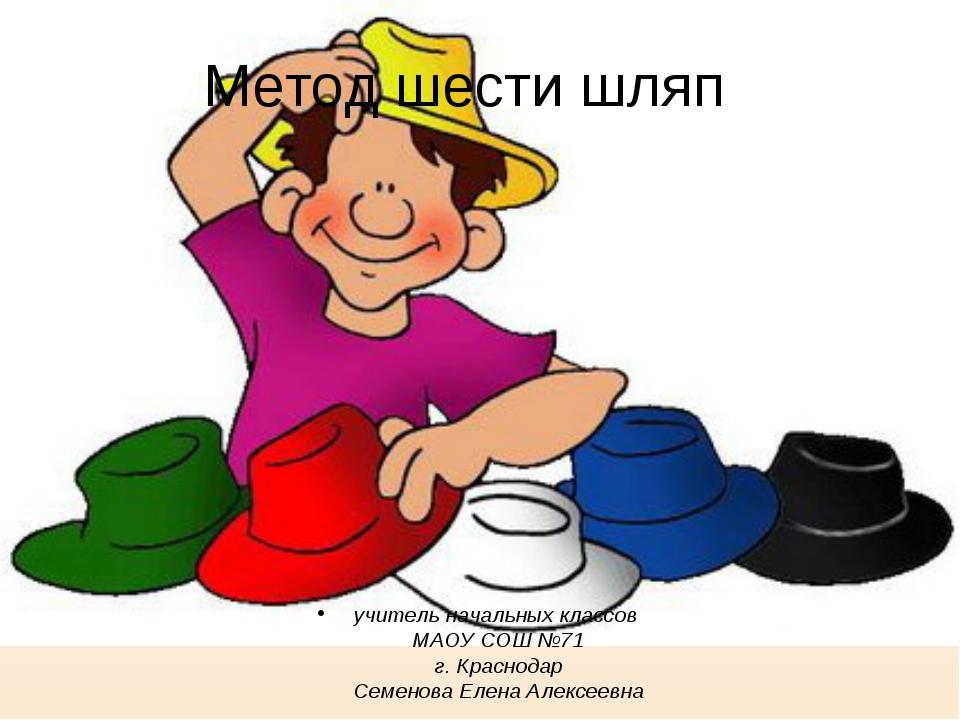 Метод шести шляп учитель начальных классов МАОУ СОШ №71 г. Краснодар Семенова...