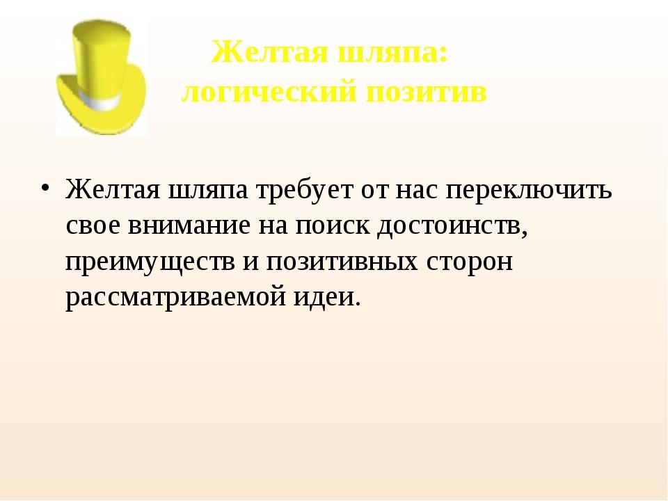 Желтая шляпа: логический позитив  Желтая шляпа требует от нас переключить с...