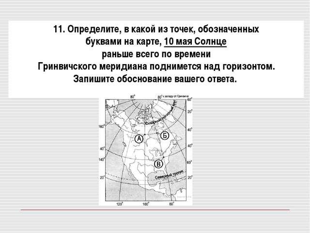 11. Определите, в какой из точек, обозначенных буквами на карте, 10 мая Солн...