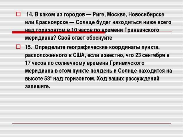 14. В каком из городов — Риге, Москве, Новосибирске или Красноярске — Солнце...