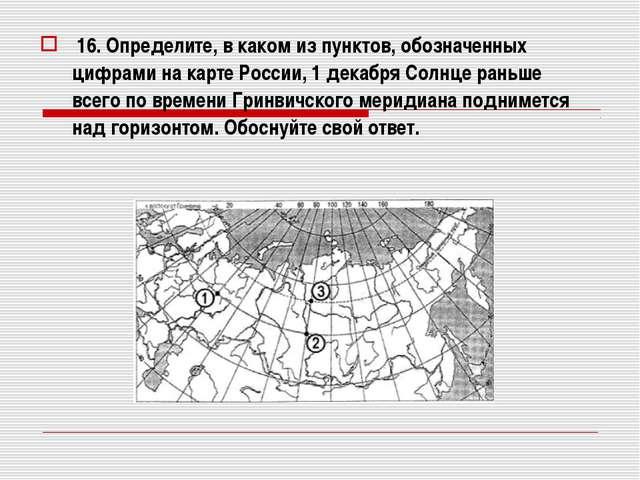 16. Определите, в каком из пунктов, обозначенных цифрами на карте России, 1...