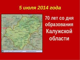 5 июля 2014 года 70 лет со дня образования Калужской области