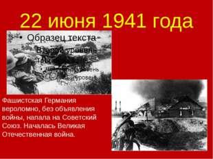 22 июня 1941 года Фашистская Германия вероломно, без объявления войны, напала