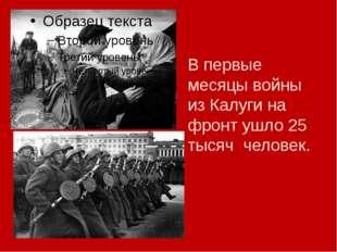 В первые месяцы войны из Калуги на фронт ушло 25 тысяч человек.