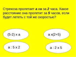 а : 2 х 5 а х(2+5) а : 5 х 2 (5-2) х а Стрекоза пролетает а км за 2 часа. Как