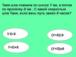 (Y+D):8 Y-D-8 Y+D+8 (Y+D)x8 Таня шла сначала по шоссе Y км, а потом по просёл