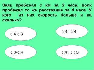 с:3-с:4 с:3 : с:4 с:4-с:3 с:4 : с : 3 Заяц пробежал с км за 3 часа, волк проб