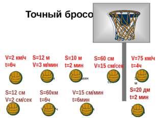 Точный бросок V=2 км/ч t=6ч S=12 м V=3 м/мин S=10 м t=2 мин S=60 см V=15 см/
