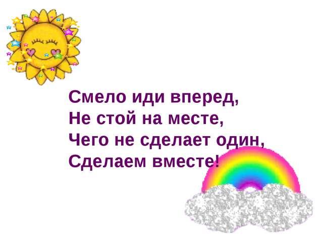 Смело иди вперед, Не стой на месте, Чего не сделает один, Сделаем вместе!