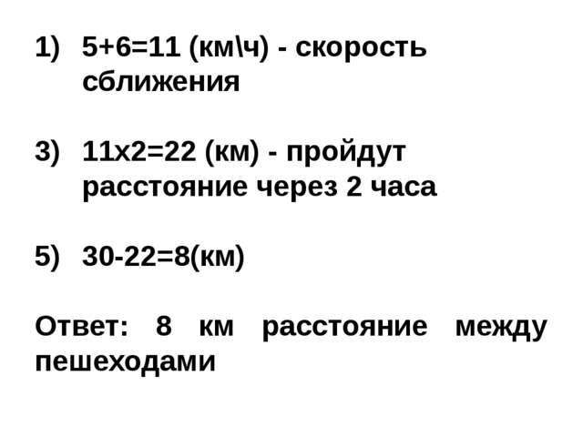 5+6=11 (км\ч) - скорость сближения 11х2=22 (км) - пройдут расстояние через 2...