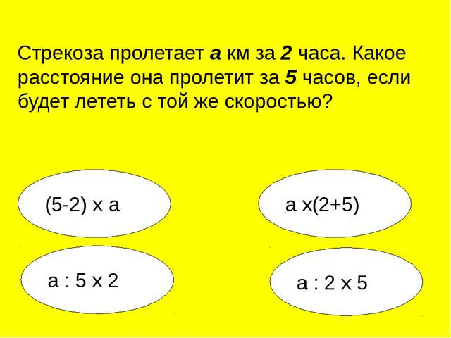 а : 2 х 5 а х(2+5) а : 5 х 2 (5-2) х а Стрекоза пролетает а км за 2 часа. Как...