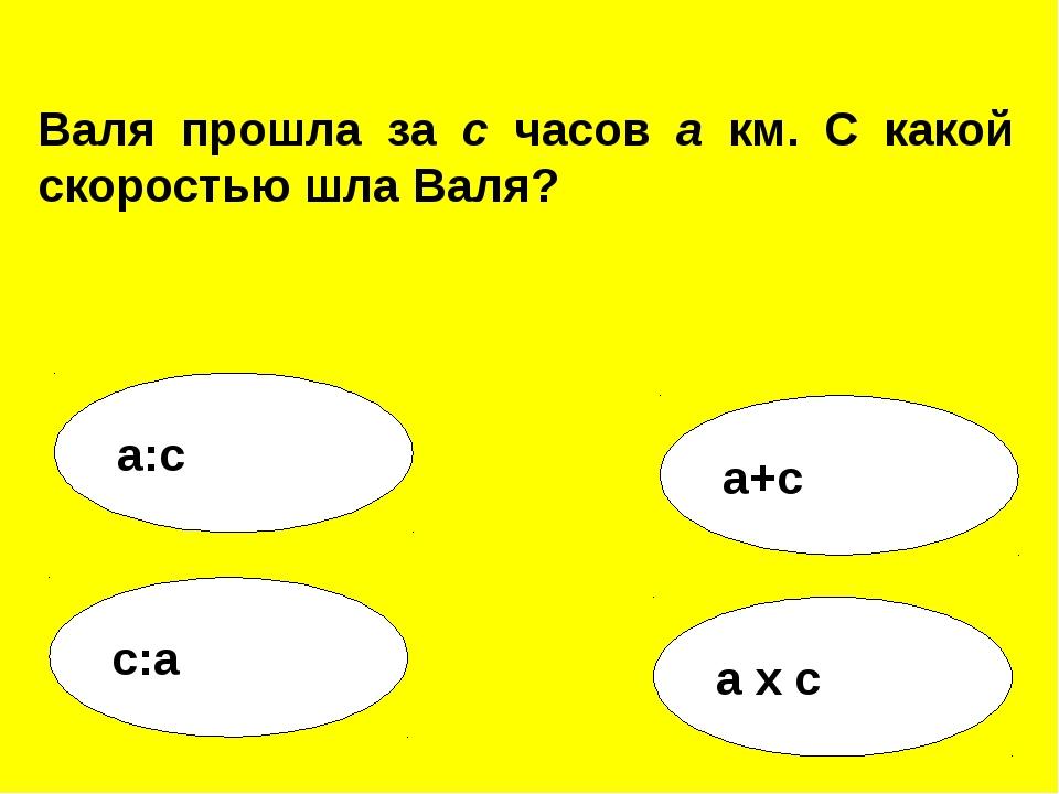 а:с а+с с:а а х с Валя прошла за с часов а км. С какой скоростью шла Валя?