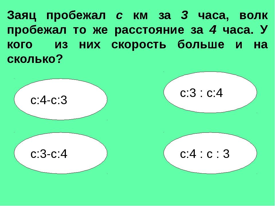 с:3-с:4 с:3 : с:4 с:4-с:3 с:4 : с : 3 Заяц пробежал с км за 3 часа, волк проб...