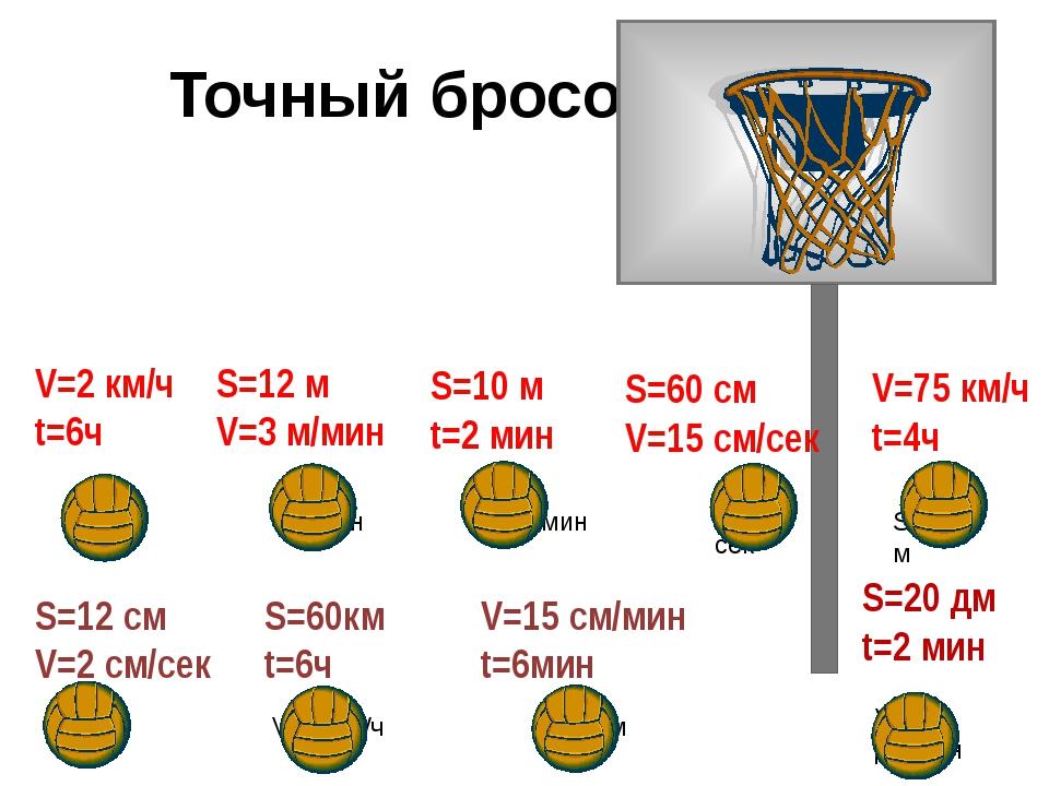 Точный бросок V=2 км/ч t=6ч S=12 м V=3 м/мин S=10 м t=2 мин S=60 см V=15 см/...
