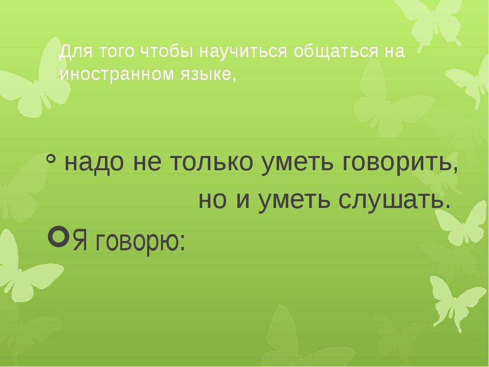 Для того чтобы научиться общаться на иностранном языке, надо не только уметь...