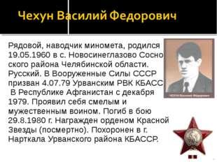 Рядовой, наводчик миномета, родился 19.05.1960 в с. Новосинеглазово Соснов с