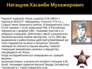 Рядовой, водитель тягача, родился 5.09.1963 в г. Нарткала КБАССР. Кабардинец.
