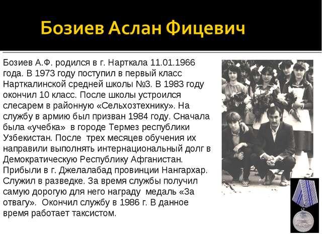 Бозиев А.Ф. родился в г. Нарткала 11.01.1966 года. В 1973 году поступил в пер...