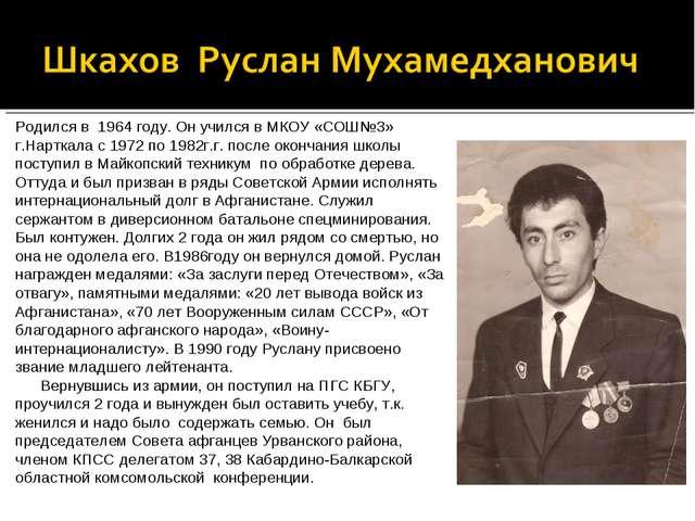 Родился в 1964 году. Он учился в МКОУ «СОШ№3» г.Нарткала с 1972 по 1982г.г. п...