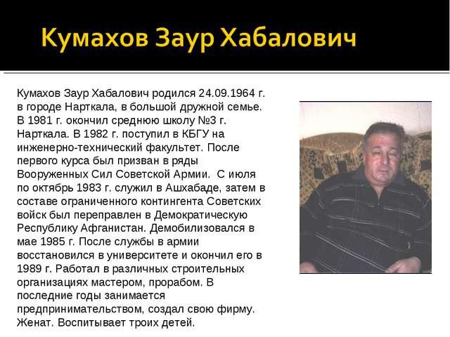 Кумахов Заур Хабалович родился 24.09.1964 г. в городе Нарткала, в большой дру...