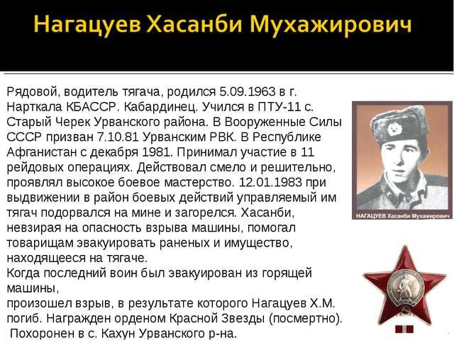 Рядовой, водитель тягача, родился 5.09.1963 в г. Нарткала КБАССР. Кабардинец....