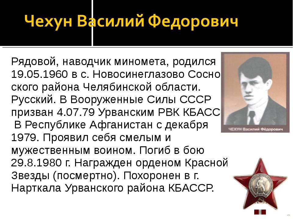 Рядовой, наводчик миномета, родился 19.05.1960 в с. Новосинеглазово Соснов с...