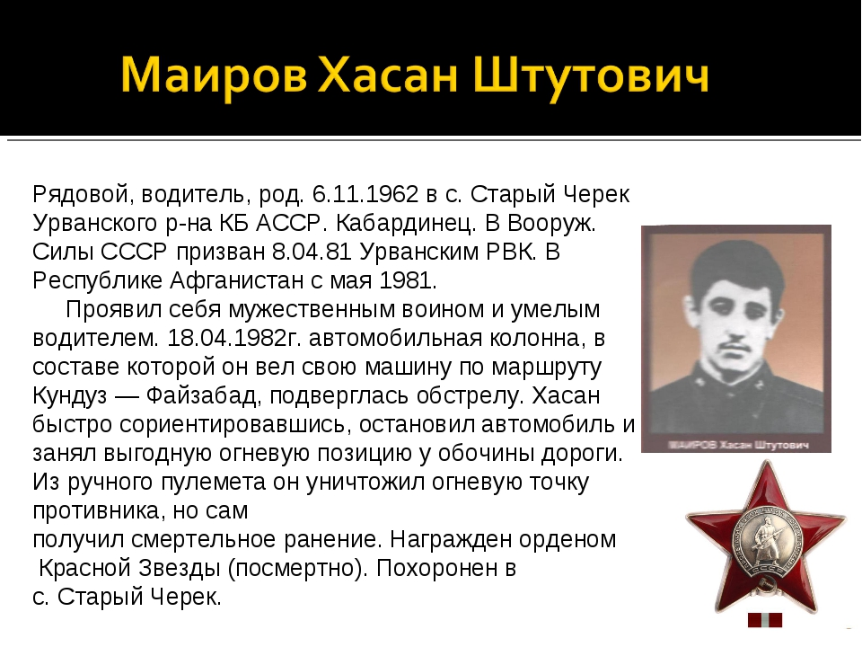 Рядовой, водитель, род. 6.11.1962 в с. Старый Черек Урванского р-на КБ АССР....