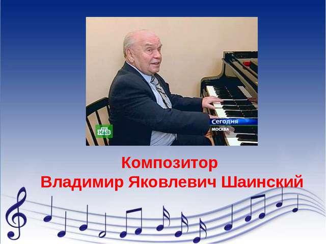Композитор Владимир Яковлевич Шаинский