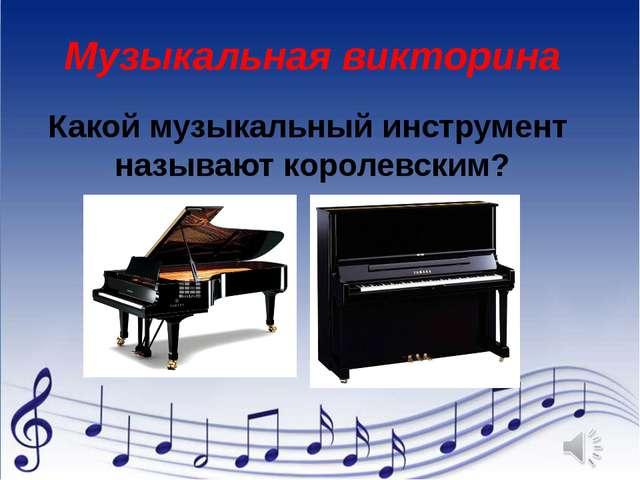 Какой музыкальный инструмент называют королевским? Музыкальная викторина