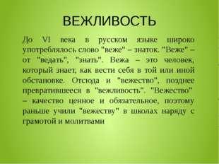 """ВЕЖЛИВОСТЬ До VI века в русском языке широко употреблялось слово """"веже"""" – зна"""