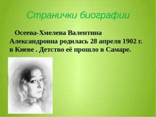 Странички биографии Осеева-Хмелева Валентина Александровна родилась 28 апреля