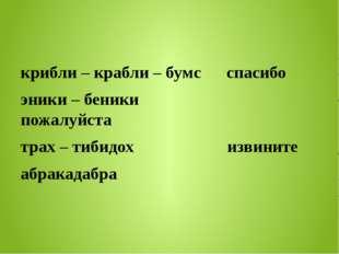 крибли – крабли – бумс спасибо эники – беники пожалуйста трах – тибидох изви