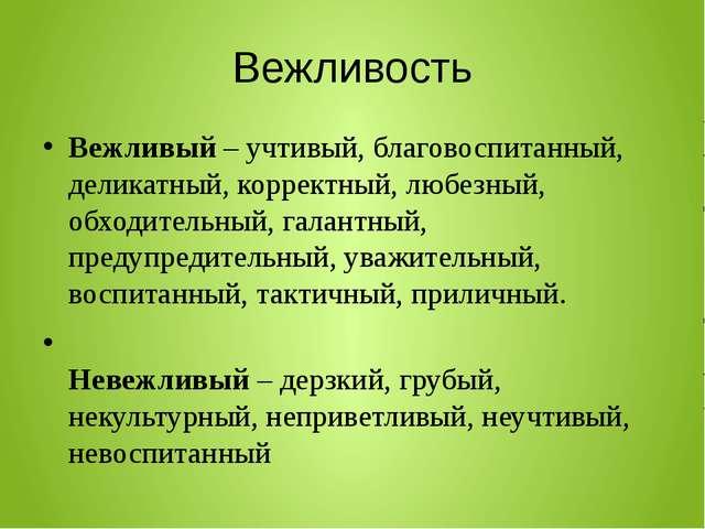 Вежливость Вежливый – учтивый, благовоспитанный, деликатный, корректный, любе...