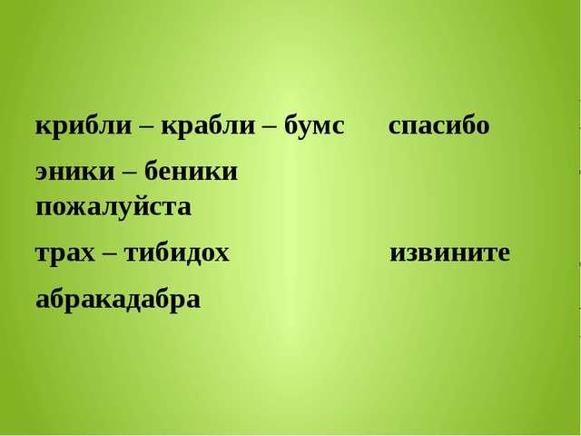 крибли – крабли – бумс спасибо эники – беники пожалуйста трах – тибидох изви...