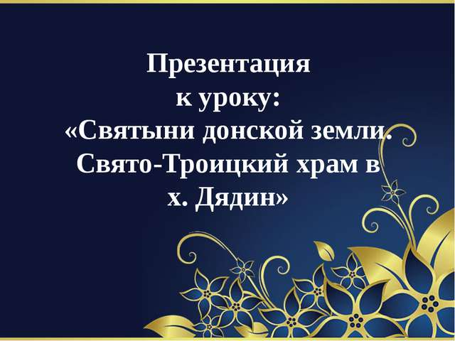 Презентация к уроку: «Святыни донской земли. Свято-Троицкий храм в х. Дядин»