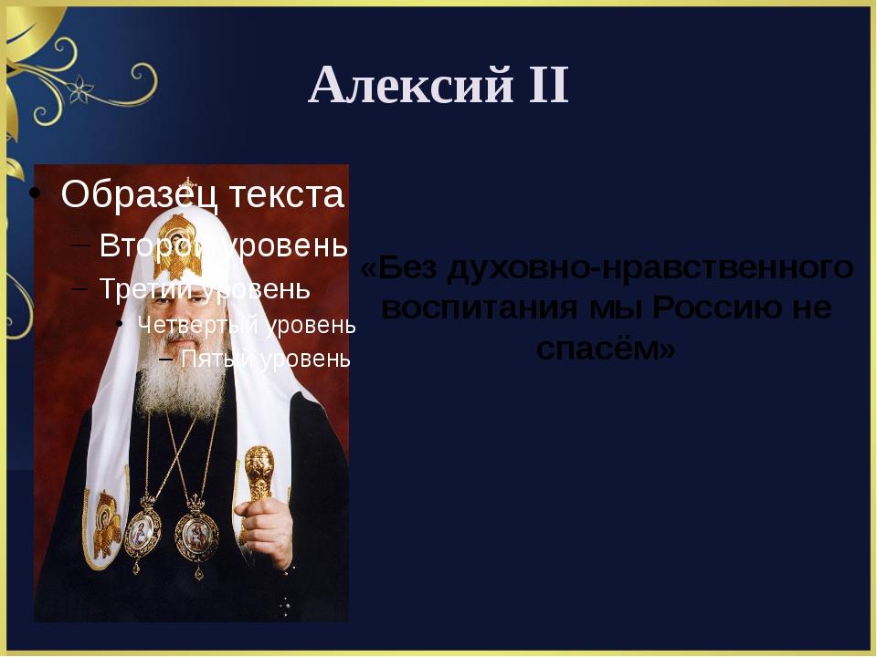Алексий II «Без духовно-нравственного воспитания мы Россию не спасём»