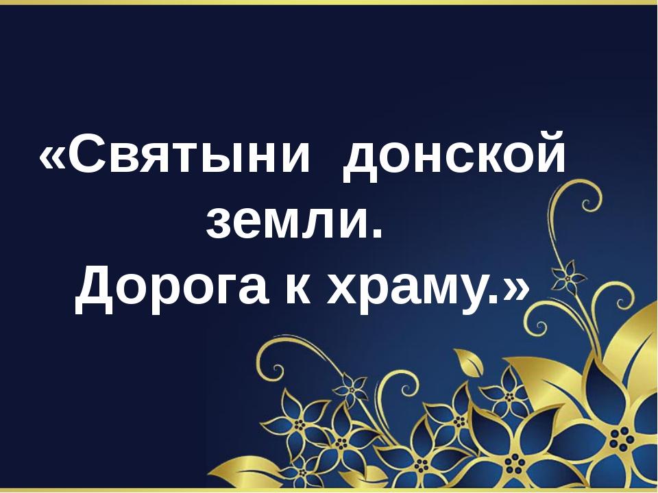«Святыни донской земли. Дорога к храму.»