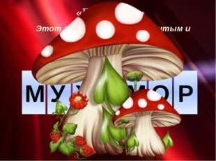 «Поле чудес» Этот гриб считается ядовитым и имеет яркую расцветку. М У Х О М