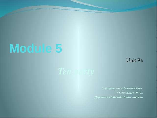 Module 5 Unit 9a Tea party Учитель английского языка ГБОУ лицея №395 Доронина...