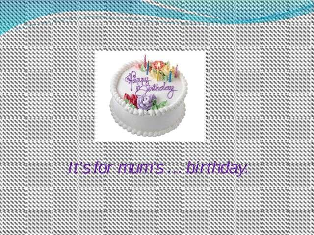 It's for mum's … birthday.