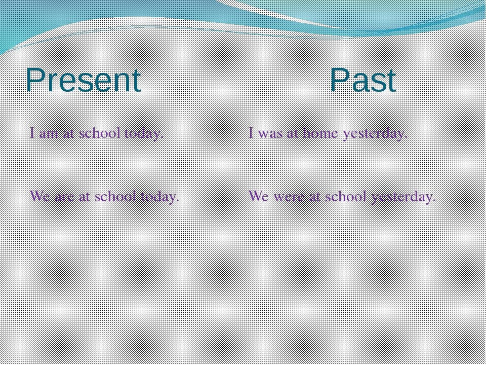 Present Past Iam at school today. I was at home yesterday. We are at school t...