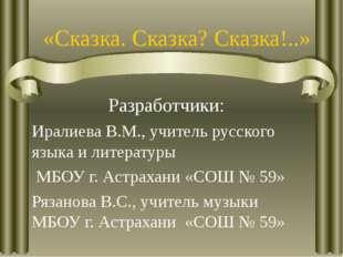 «Сказка. Сказка? Сказка!..» Разработчики: Иралиева В.М., учитель русского язы